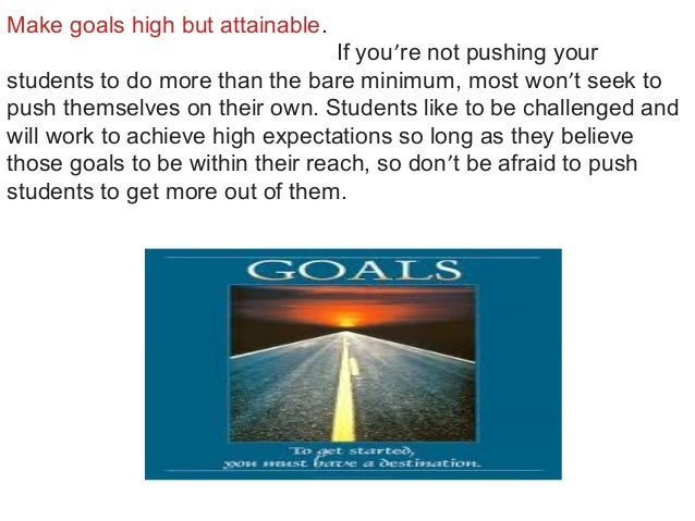 Make goals high but attainable. If you're not pushing your students to do more than the bare minimum, most won't seek to p...