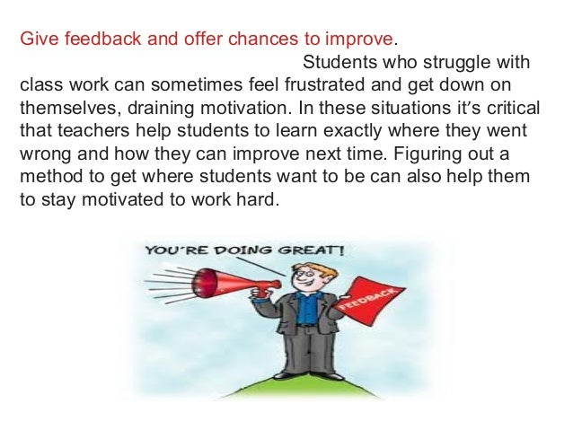 Give feedback and offer chances to improve. Students who struggle with class work can sometimes feel frustrated and get do...