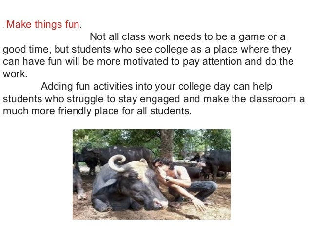 .Make things fun. Not all class work needs to be a game or a good time, but students who see college as a place where the...
