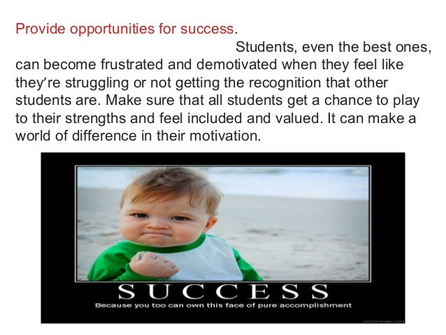 Provide opportunities for success. Students, even the best ones, can become frustrated and demotivated when they feel like...