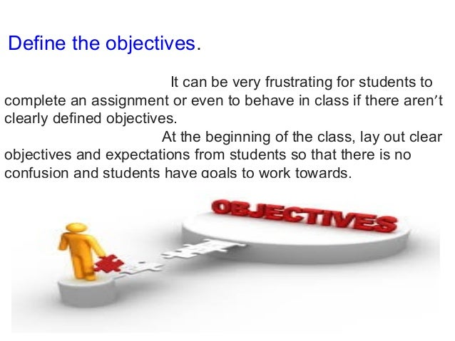 Define the objectives. It can be very frustrating for students to complete an assignment or even to behave in class if the...
