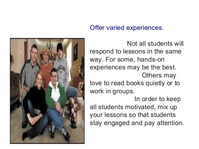 Offer varied experiences. Not all students will respond to lessons in the same way. For some, hands-on experiences may be ...
