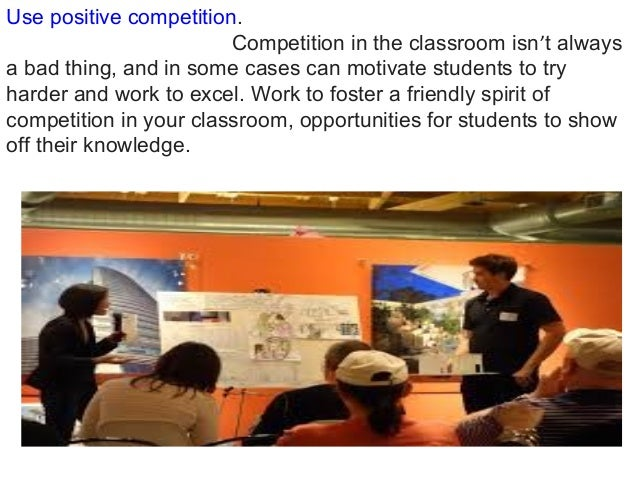 Use positive competition. Competition in the classroom isn't always a bad thing, and in some cases can motivate students t...