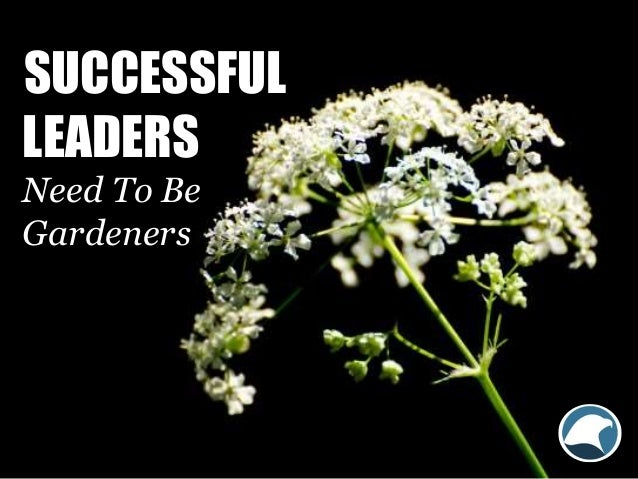 SUCCESSFUL LEADERS Need To Be Gardeners