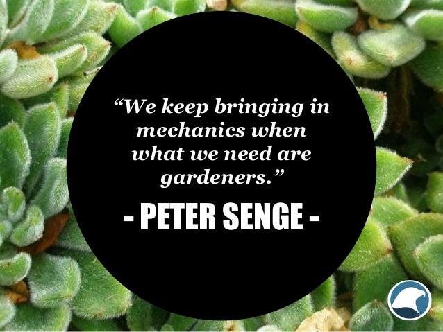 """We keep bringing in mechanics when what we need are gardeners."" - PETER SENGE -"
