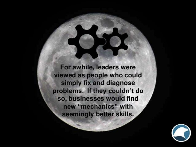 For awhile, leaders were viewed as people who could simply fix and diagnose problems. If they couldn't do so, businesses w...