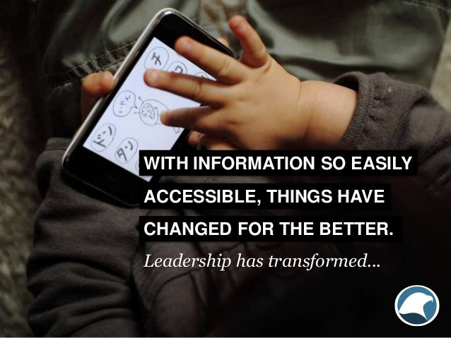 WITH INFORMATION SO EASILY ACCESSIBLE, THINGS HAVE CHANGED FOR THE BETTER. Leadership has transformed...