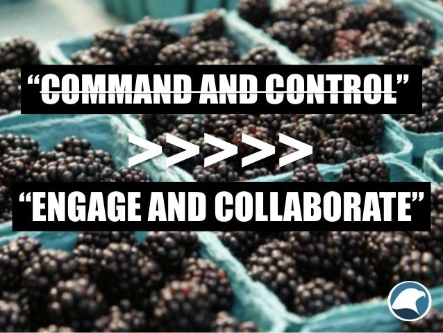 """""""COMMAND AND CONTROL"""" """"ENGAGE AND COLLABORATE"""" >>>>>"""