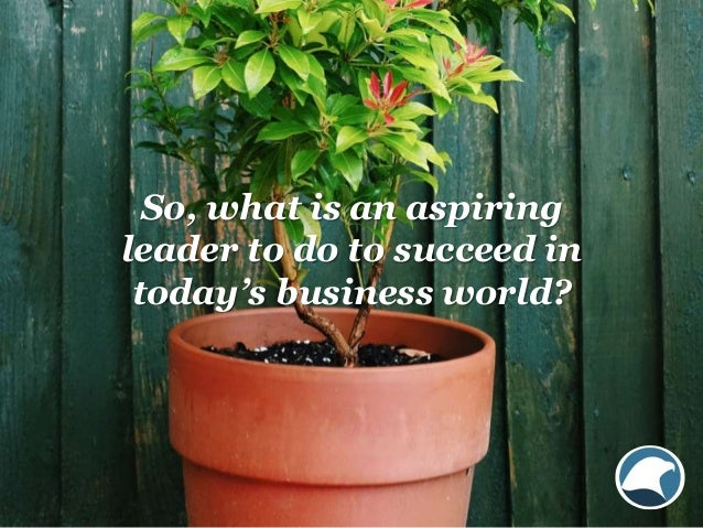 So, what is an aspiring leader to do to succeed in today's business world?