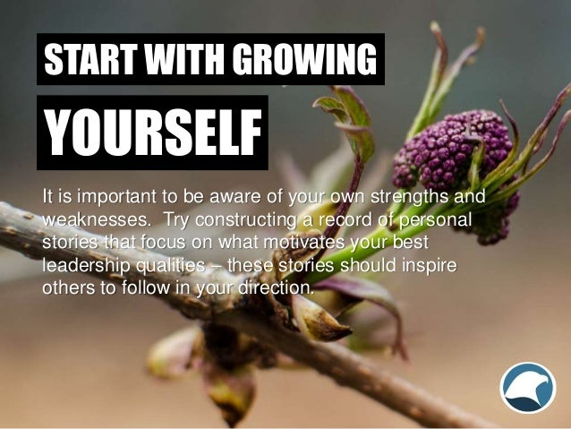 START WITH GROWING It is important to be aware of your own strengths and weaknesses. Try constructing a record of personal...