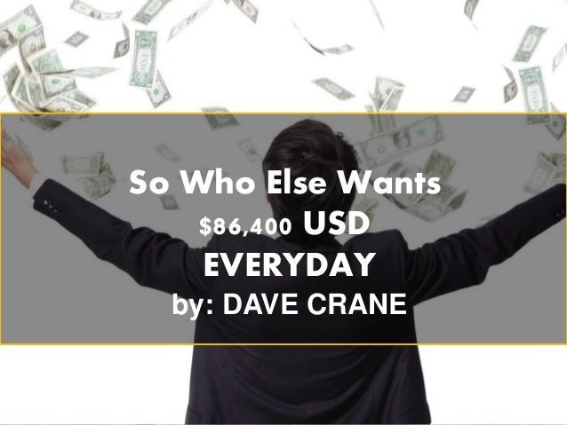 So Who Else Wants $86,400 USD EVERYDAY by: DAVE CRANE