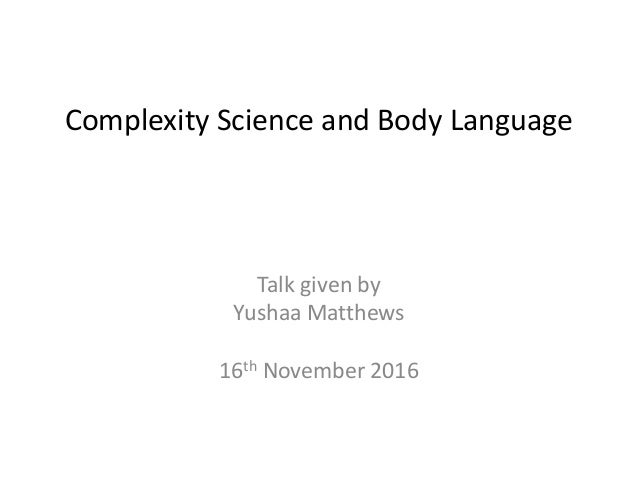 Complexity Science and Body Language Talk given by Yushaa Matthews 16th November 2016