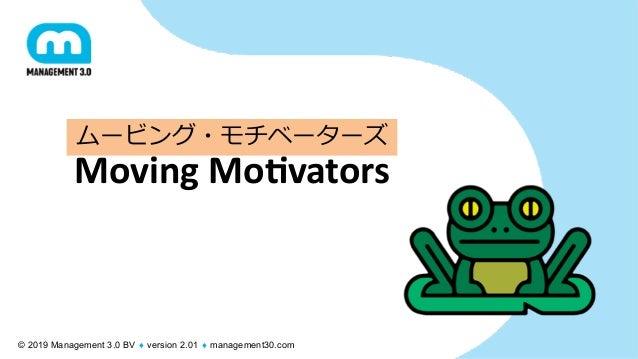 © 2019 Management 3.0 BV ¨ version 2.01 ¨ management30.com Moving Mo(vators ムービング・モチベーターズ