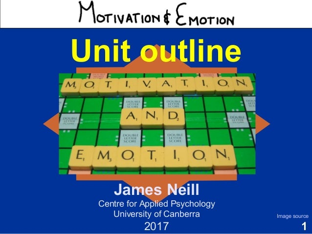 1 Motivation & Emotion Unit outline James Neill Centre for Applied Psychology University of Canberra 2017 Image source