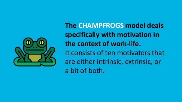 The CHAMPFROGS model deals specifically with motivation in the context of work-life. It consists of ten motivators that ar...