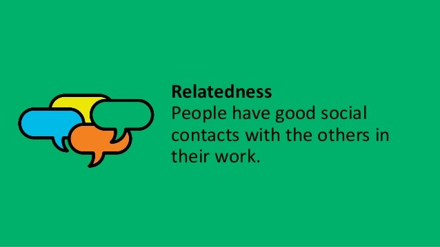 Relatedness People have good social contacts with the others in their work.