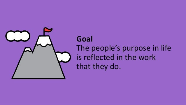 Goal The people's purpose in life is reflected in the work that they do.