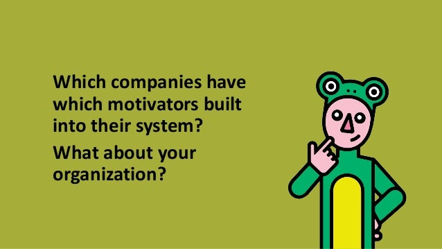 Which companies have which motivators built into their system? What about your organization?