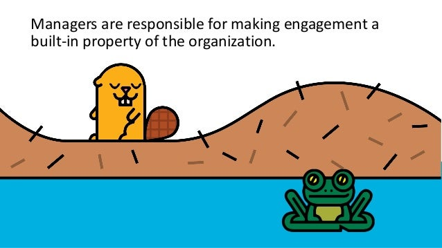 Managers are responsible for making engagement a built-in property of the organization.