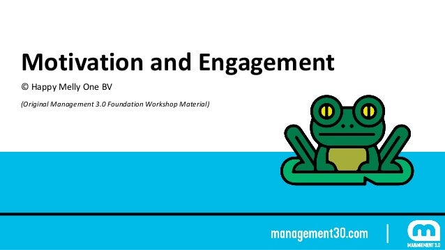 Motivation	and	Engagement ©	Happy	Melly	One	BV (Original	Management	3.0	Foundation	Workshop	Material)