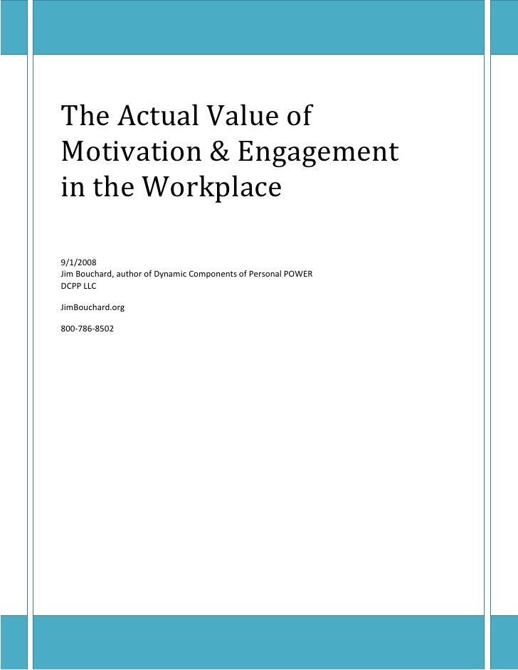 The Actual Value of Motivation & Engagement in the Workplace  9/1/2008 Jim Bouchard, author of Dynamic Components of Perso...