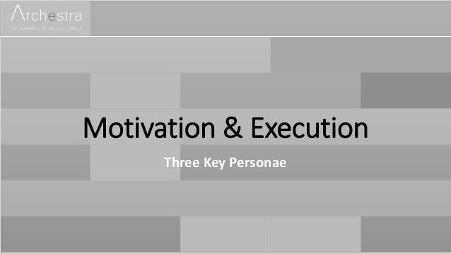 Motivation & Execution Three Key Personae