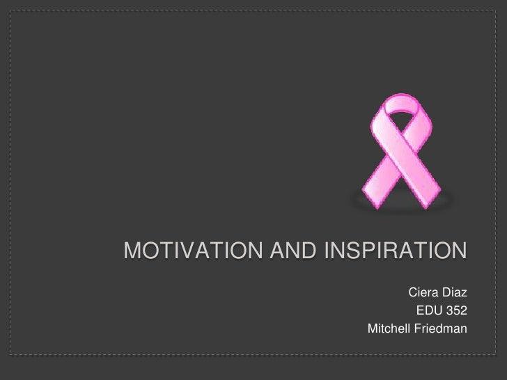 MOTIVATION AND INSPIRATION                         Ciera Diaz                           EDU 352                  Mitchell ...