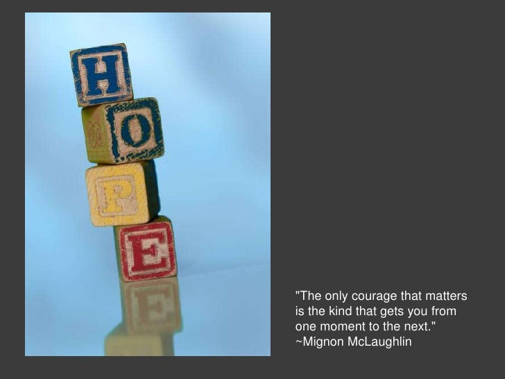 """""""The only courage that mattersis the kind that gets you fromone moment to the next.""""~Mignon McLaughlin"""