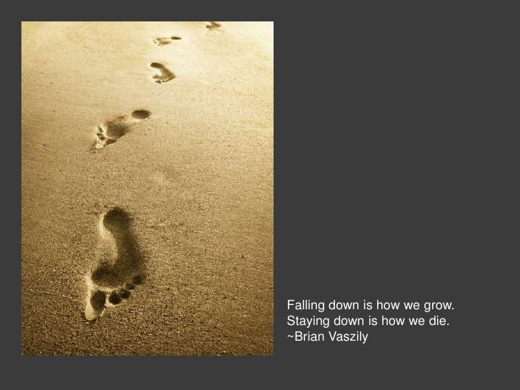 Falling down is how we grow.Staying down is how we die.~Brian Vaszily
