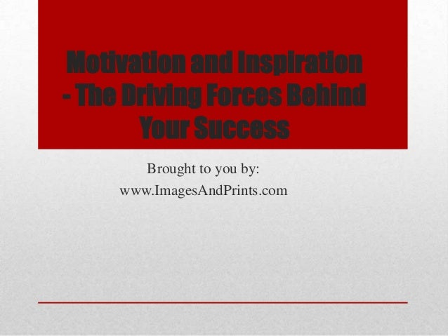 Motivation and Inspiration- The Driving Forces Behind       Your Success        Brought to you by:     www.ImagesAndPrints...