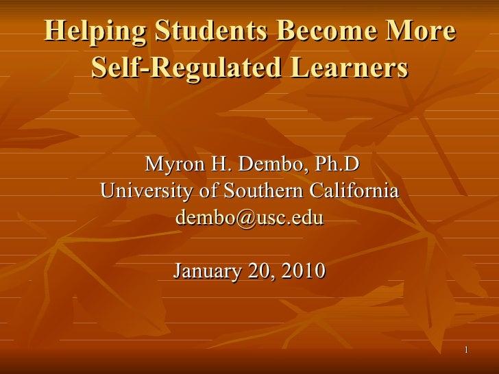 Helping Students Become More Self-Regulated Learners <ul><li>Myron H. Dembo, Ph.D </li></ul><ul><li>University of Southern...
