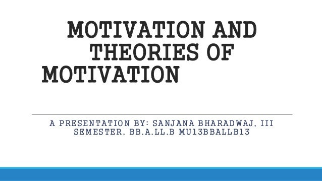 MOTIVATION AND  THEORIES OF  MOTIVATION  A PRESENTATION BY: SANJANA BHARADWAJ, III  SEMESTER, BB.A.LL.B MU13BBALLB13