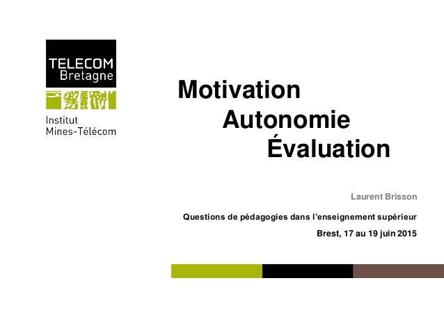 Institut Mines-Télécom Motivation Autonomie Évaluation Laurent Brisson Questions de pédagogies dans l'enseignement supérie...