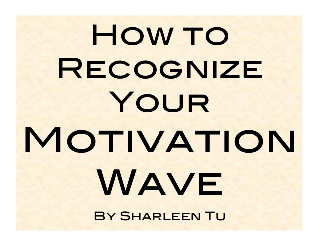 How to Recognize   Your !Motivation  Wave!  By Sharleen Tu!