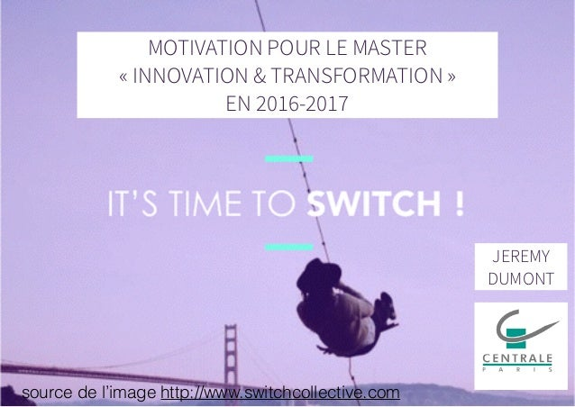 MOTIVATION POUR LE MASTER « INNOVATION & TRANSFORMATION » EN 2016-2017 JEREMY DUMONT source de l'image http://www.switchco...