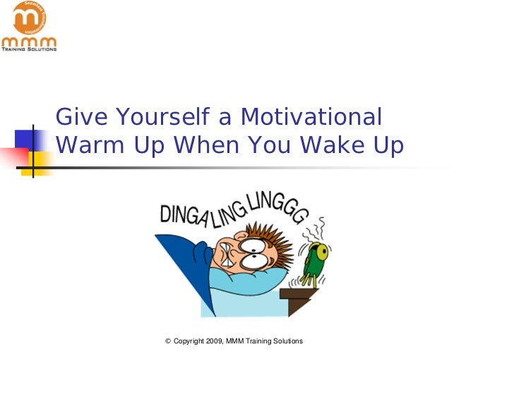 Give Yourself a MotivationalWarm Up When You Wake Up        © Copyright 2009, MMM Training Solutions