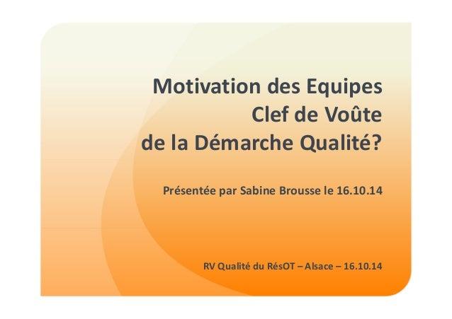 Motivation des Equipes  Clef de Voûte  de la Démarche Qualité?  Présentée par Sabine Brousse le 16.10.14  RV Qualité du Ré...