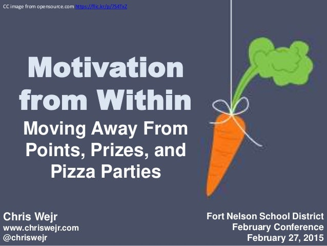 Motivation from Within Moving Away From Points, Prizes, and Pizza Parties Chris Wejr www.chriswejr.com @chriswejr Fort Nel...