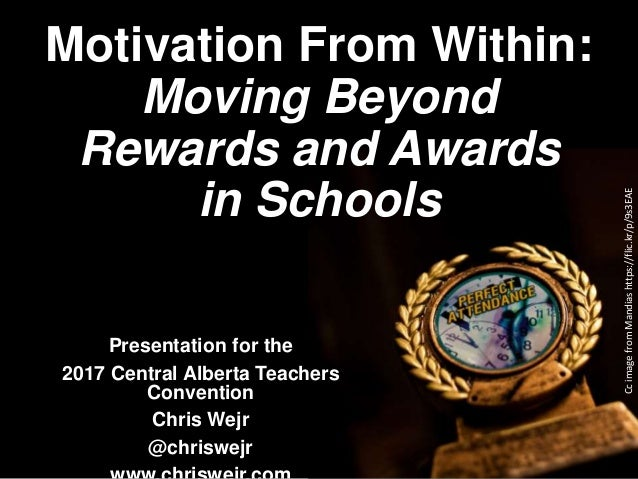 Motivation From Within: Moving Beyond Rewards and Awards in Schools Presentation for the 2017 Central Alberta Teachers Con...