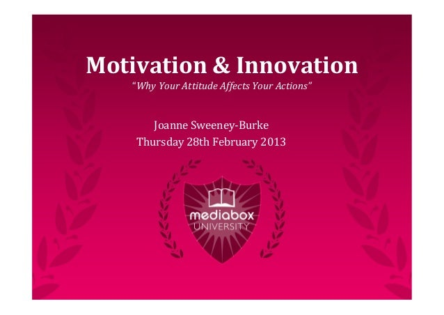 "Motivation	  &	  Innovation    ""Why	  Your	  Attitude	  Affects	  Your	  Actions""        Joanne	  Sweeney-­‐Burke     Thur..."