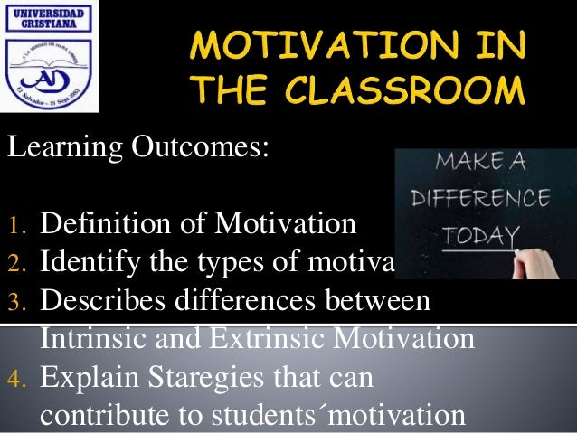 Learning Outcomes: 1. Definition of Motivation 2. Identify the types of motivation 3. Describes differences between Intrin...