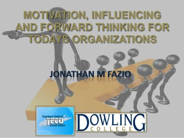 MOTIVATION, INFLUENCINGAND FORWARD THINKING FOR  TODAYS ORGANIZATIONS