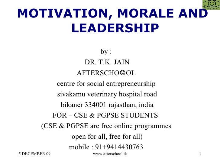 <ul><ul><li>MOTIVATION, MORALE AND LEADERSHIP </li></ul></ul>by :  DR. T.K. JAIN AFTERSCHO ☺ OL  centre for social entrepr...