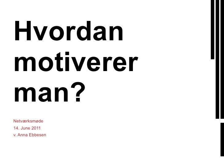 Hvordan motiverer man? Netværksmøde 14. June 2011 v. Anna Ebbesen