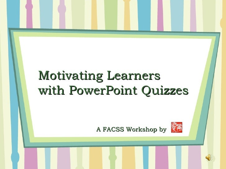 Motivating Learnerswith PowerPoint Quizzes        A FACSS Workshop by