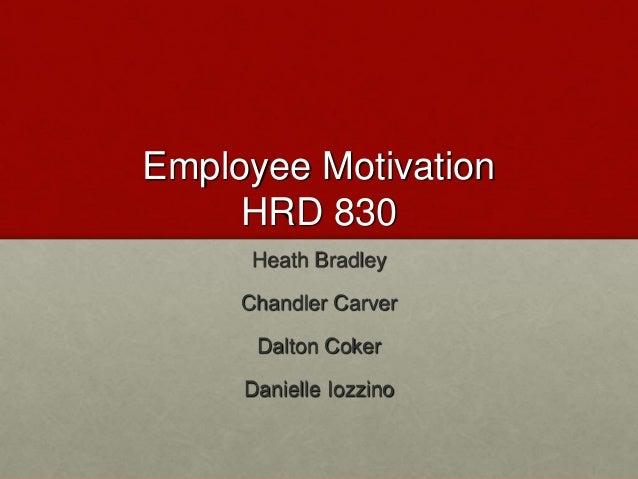 Employee Motivation HRD 830 Heath Bradley Chandler Carver Dalton Coker Danielle Iozzino