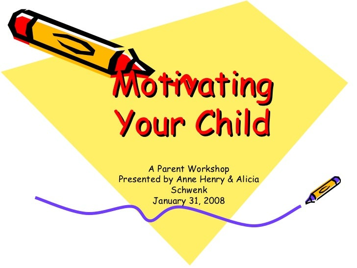 Motivating Your Child A Parent Workshop Presented by Anne Henry & Alicia Schwenk January 31, 2008