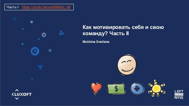 www.luxoft.com Как мотивировать себя и свою команду? Часть II Mukhina Svetlana Часть I - https://youtu.be/umr98lem_v8