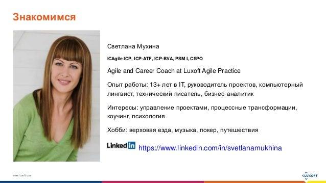 www.luxoft.com Знакомимся Светлана Мухина ICAgile ICP, ICP-ATF, ICP-BVA, PSM I, CSPO Agile and Career Coach at Luxoft Agil...