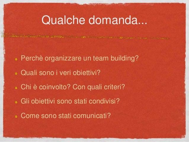 Qualche domanda... Perchè organizzare un team building? Quali sono i veri obiettivi? Chi è coinvolto? Con quali criteri? G...